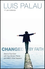 Changed by Faith - Dare to Trust God with Your Broken Pieces . . . and Watch What Happens ebook by Luis Palau,Jay Fordice