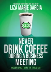 Never Drink Coffee During a Business Meeting - Insider Advice From a Top Female CEO ebook by Liza Marie Garcia