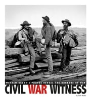 Civil War Witness - Mathew Brady's Photos Reveal the Horrors of War ebook by Don Nardo