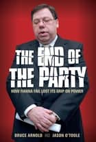 Fianna Fáil : The End of the Party: How Fianna Fáil Finally Lost its Grip on Power ebook by Bruce   Arnold,Jason O'Toole