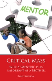 "Critical Mass - Why a ""Mentor"" Is as Important as a Mother ebook by Tony Brinson"
