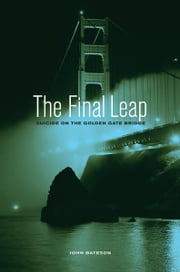 The Final Leap: Suicide on the Golden Gate Bridge - Suicide on the Golden Gate Bridge ebook by John Bateson