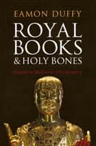 Royal Books and Holy Bones - Essays in Medieval Christianity ebook by Professor Eamon Duffy