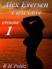 Alex Eversen: First Love ebook by R. H. Politz