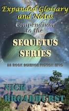 Expanded Glossary and Notes: Compendium to the Sequetus Series ebook by Nick Broadhurst