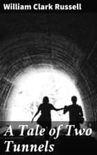 A Tale of Two Tunnels - A Romance of the Western Waters ebook by William Clark Russell