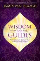 Wisdom from Your Spirit Guides ebook by James Van Praagh