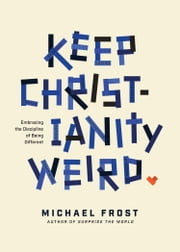 Keep Christianity Weird - Embracing the Discipline of Being Different ebook by Michael Frost
