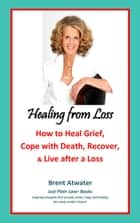Healing from Loss: How to Heal Grief, Cope with Death, Recover and Live after a Loss ebook by Brent Atwater