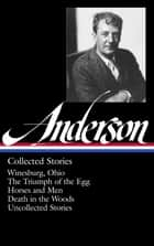 Sherwood Anderson: Collected Stories - Winesburg, Ohio / The Triumph of the Egg / Horses and Men / Death in the Woods / Uncollected Stories (Library of America #235) ebook by Sherwood Anderson, Charles Baxter