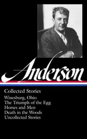 Sherwood Anderson: Collected Stories - Winesburg, Ohio / The Triumph of the Egg / Horses and Men / Death in the Woods / Uncollected Stories (Library of America #235) ebook by Sherwood Anderson,Charles Baxter