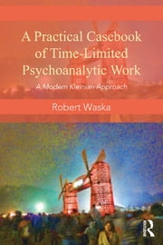 A Practical Casebook of Time-Limited Psychoanalytic Work - A Modern Kleinian approach ebook by Robert Waska