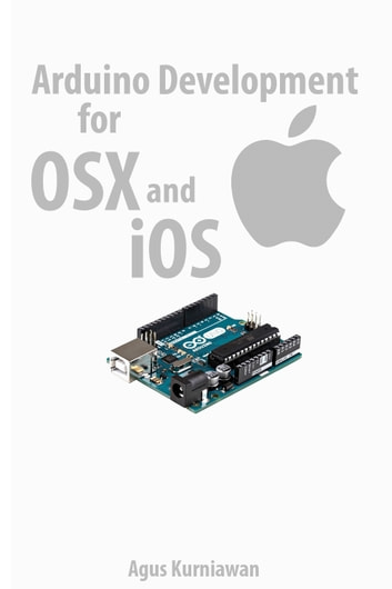 Arduino Development for OSX and iOS ebook by Agus Kurniawan