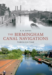 The Birmingham Canal Navigations Through Time ebook by R. H. Davies