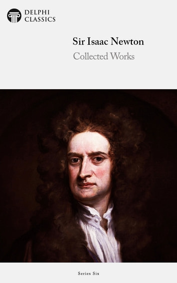 Complete Works Of Sir Isaac Newton Delphi Classics Ebook By Isaac Newton 9781786560155 Rakuten Kobo United States
