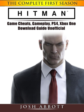 Hitman the Complete First Season Game Cheats, Gameplay, PS4, Xbox One, Download Guide Unofficial ebook by Josh Abbott