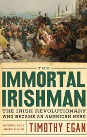 The Immortal Irishman - The Irish Revolutionary Who Became an American Hero ebook by Timothy Egan