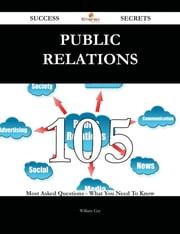 Public Relations 105 Success Secrets - 105 Most Asked Questions On Public Relations - What You Need To Know ebook by William Gay
