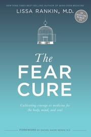 The Fear Cure - Cultivating Courage as Medicine for the Body, Mind, and Soul ebook by Lissa Rankin,M.D.