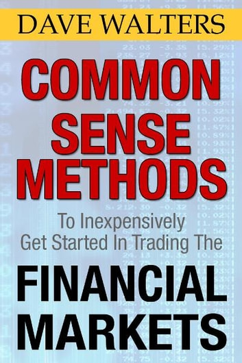 Common Sense Methods to Inexpensively Get Started In Trading the Financial Markets ebook by Dave Walters