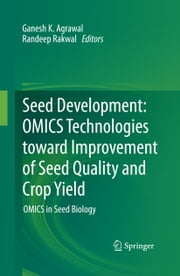 Seed Development: OMICS Technologies toward Improvement of Seed Quality and Crop Yield - OMICS in Seed Biology ebook by Ganesh K. Agrawal,Randeep Rakwal