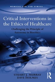 Critical Interventions in the Ethics of Healthcare - Challenging the Principle of Autonomy in Bioethics ebook by Dave Holmes,Stuart J. Murray