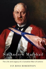 Sir Andrew Macphail: The Life and Legacy of a Canadian Man of Letters ebook by Ian Robertson