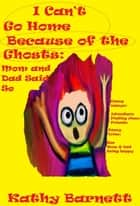 I Can't Go Home Because of the Ghosts: Mom and Dad Said So A Children's Ghost Story ebook by Kathy Barnett