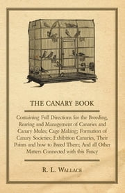 The Canary Book: Containing Full Directions For The Breeding, Rearing And Management Of Canaries And Canary Mules .. ebook by R. L. Wallace