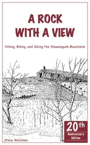 A Rock With A View. Hiking, Biking and Skiing the Shawangunk Mountains ebook by Steve Weinman,Steve Weinman,Corinne D'Andrea