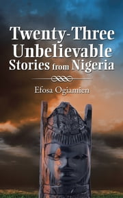 Twenty-Three Unbelievable Stories from Nigeria ebook by Efosa Ogiamien