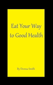 Eat Your Way to Good Health ebook by Donna Smith