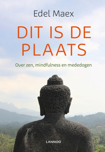 Dit is de plaats - over zen, mindfulness en mededogen ebook by Edel Maex