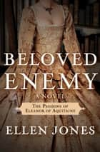 Beloved Enemy - The Passions of Eleanor of Aquitaine: A Novel ebook by Ellen Jones