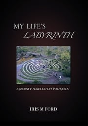 MY LIFE'S LABYRINTH - A JOURNEY THROUGH LIFE WITH JESUS ebook by IRIS M FORD