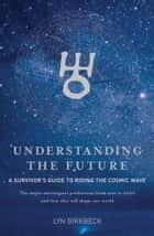 Understanding The Future: A Survivor's Guide to Riding the Cosmic Wave ebook by Lyn Birkbeck Author