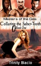 Masters of the Cats: Collaring the Saber-Tooth - Book One ebook by Trinity Blacio