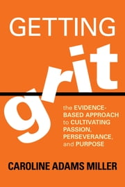 Getting Grit - The Evidence-Based Approach to Cultivating Passion, Perseverance, and Purpose ebook by Caroline Adams Miller