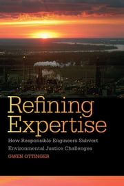 Refining Expertise - How Responsible Engineers Subvert Environmental Justice Challenges ebook by Gwen Ottinger