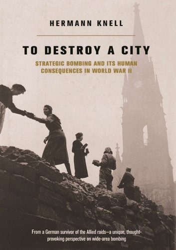 To Destroy A City - Strategic Bombing And Its Human Consequences In World War 2 ebook by Herman Knell