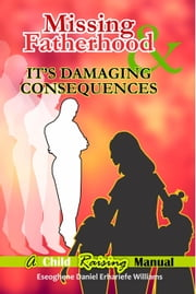 Missing Fatherhood & It's Damaging Consequences ebook by Eseoghene Daniel Erhariefe Williams
