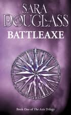 Battleaxe: Book One of the Axis Trilogy ebook by Sara Douglass