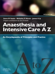 Anaesthesia and Intensive Care A-Z - An Encyclopedia of Principles and Practice ebook by Steven M. Yentis,Nicholas P. Hirsch,James Ip