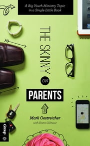 The Skinny on Parents - A Big Youth Ministry Topic in a Single Little Book ebook by Mark Oestreicher,Kami Gilmour