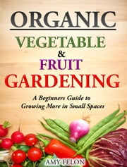 Organic Vegetable and Fruit Gardening - A Beginners Guide to Growing More in Small Spaces ebook by Amy Felon