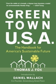 Green Town USA - The Handbook for America's Sustainable Future ebook by Thomas J. Fox,Daniel Wallach,Alex Wilson,Andrew Flach