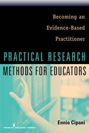 Practical Research Methods for Educators - Becoming an Evidence-Based Practitioner ebook by Ennio Cipani, PhD