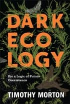 Dark Ecology - For a Logic of Future Coexistence eBook by Timothy Morton