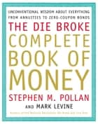 Die Broke Complete Book of Money - Unconventional Wisdom About Everything from Annuities to Zero-Coupon Bonds E-bok by Stephen Pollan, Mark Levine