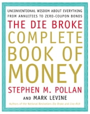 Die Broke Complete Book of Money - Unconventional Wisdom About Everything from Annuities to Zero-Coupon Bonds ebook by Stephen Pollan, Mark Levine